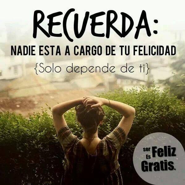 recuerda nadie esta a cargo de tu felicidad solo depende de ti ser feliz es gratis