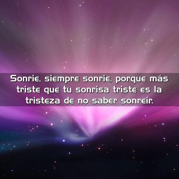sonrie siempre sonrie porque mas triste que tu sonrisa triste es la tristeza de no saber sonreir