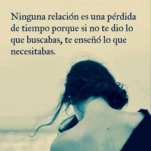 ninguna relacion es una perdida de tiempo porque si no te dio lo que buscabas te enseno lo que necesitabas