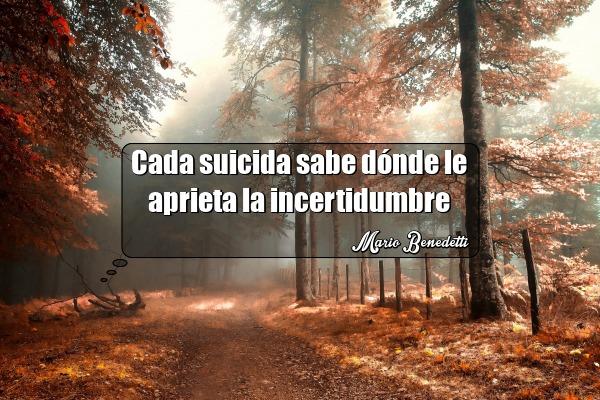 cada suicida sabe donde le aprieta la incertidumbre mario benedetti