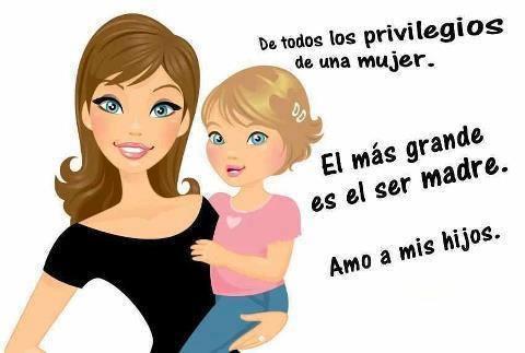 de todos los privilegios de una mujer el mas grande es el ser madre amo a mis hijos