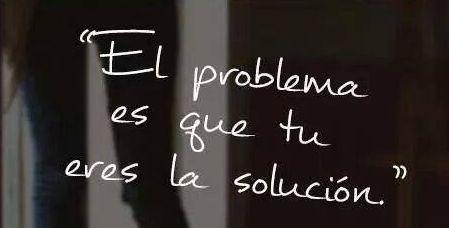 el problema es que tu eres la solucion