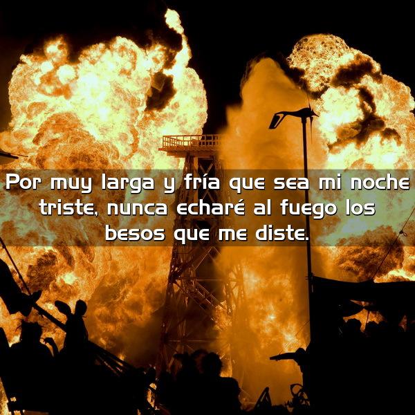 por muy larga y fria que sea mi noche triste nunca echare al fuego los besos que me diste