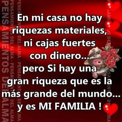 En mi casa no hay riquezas materiales ni cajas fuertes con dinero... pero sí hay una gran riqueza que es la más grande del mundo y es mi familia