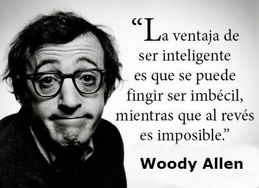 La ventaja de ser inteligente es que se puede fingir ser imbécil mientras que al revés es imposible woody allen