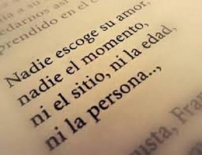 Nadie escoge su amor nadie el momento ni el sitio ni la edad ni la persona