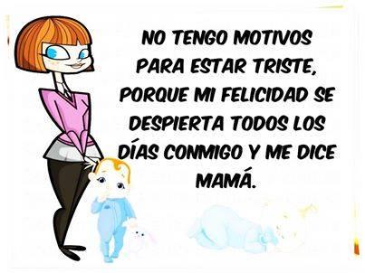 No tengo motivos para estar triste porque mi felicidad se despierta todos los días conmigo y me dice mamá