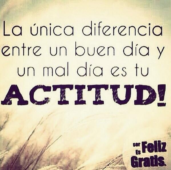 la unica diferencia entre un buen dia y un mal dia es tu actitud