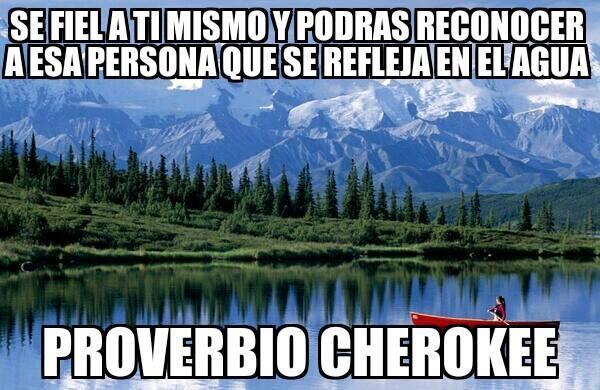 se fiel a ti mismo y podras reconocer a esa persona que se refleja en el agua proverbio cherokee