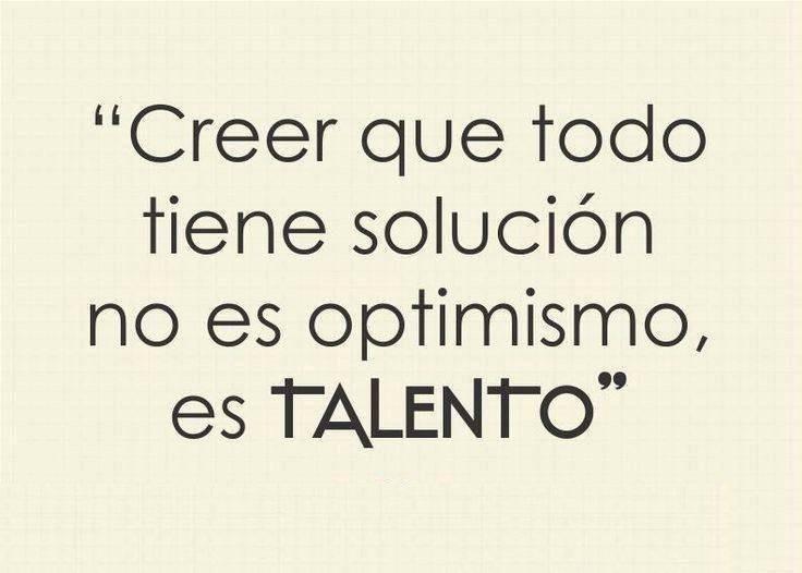 Creer que todo tiene solución no es optimismo es talento