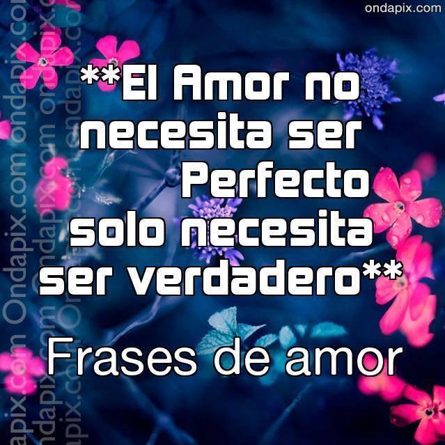El Amor no necesita ser perfecto solo necesita ser verdadero