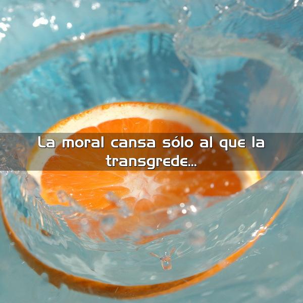 La moral cansa sólo al que la transgrede