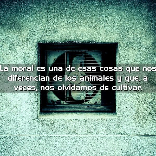 La moral es una de esas cosas que nos diferencian de los animales y que a veces nos olvidamos de cultivar