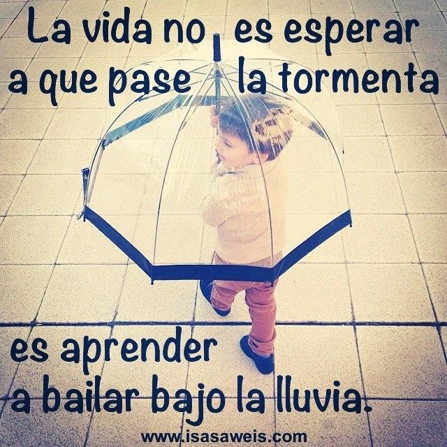 La vida no es esperar a que pase la tormenta es aprender a bailar bajo al lluvia