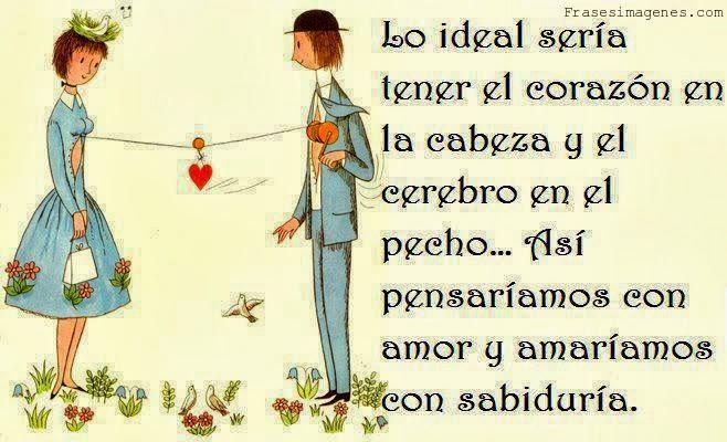 Lo ideal sería tener el corazón en la cabeza y el cerebro en el pecho así pensaríamos con amor y amaríamos con sabiduría