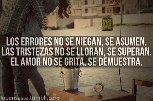 Los errores no se niegan se asumen. Las tristezas no se lloran se superan. El amor no se grita se demuestra