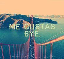 Me gustas. Bye