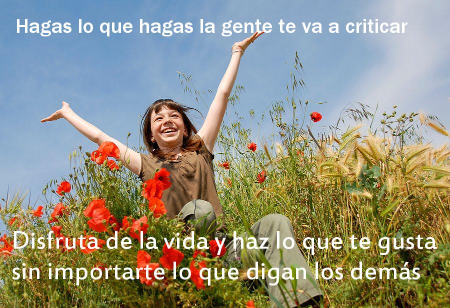Hagas lo que hagas la gente te va a criticar. Disfruta de la vida y haz lo que te guste sin importarte lo que opinen los demás