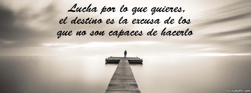 Lucha por lo que quieres el destino es la excusa de los que no son capaces de hacerlo