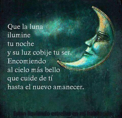 Que la luna ilumine tu noche y su luz cobije tu ser. Encomiendo al cielo más bello que cuide de ti hasta el nuevo amanecer
