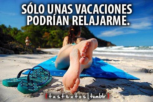 Sólo unas vacaciones podrían relajarme