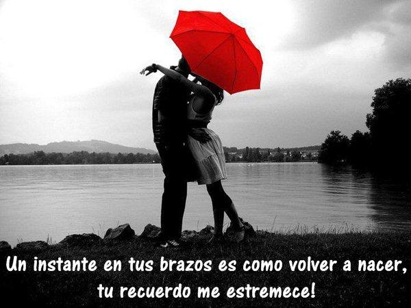 Un instante en tus brazos es como volver a nacer tu recuerdo me estremece