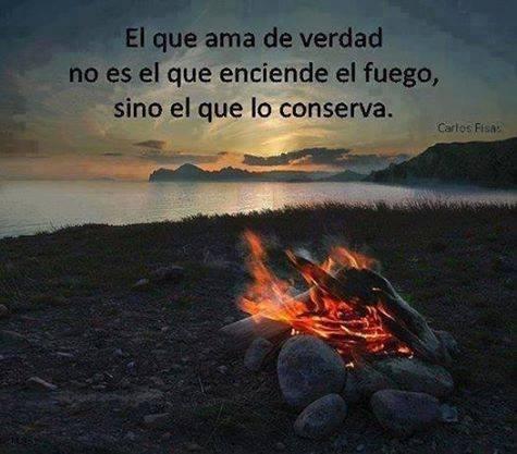 El que ama de verdad no es el que enciende el fuego sino el que lo conserva