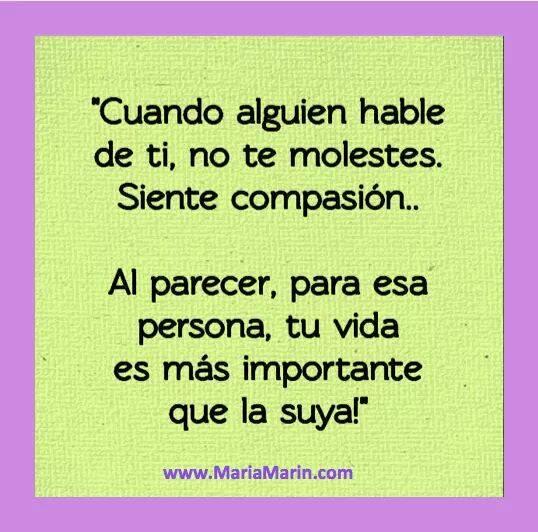 Cuando alguien hable de ti no te molestes. Siente compasión. Al parecer para esa persona tu vida es más importante que la suya