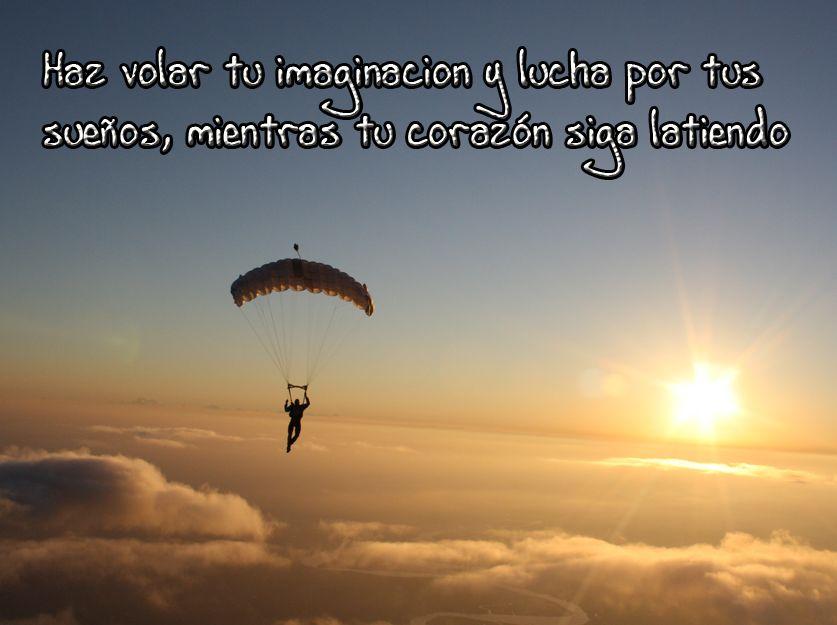 Haz volar tu imaginación y lucha por tus sueños mientras tu corazón siga latiendo