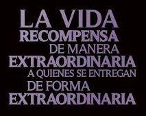 La vida recompensa de manera extraordinaria a quienes se entregan de forma extraordinaria