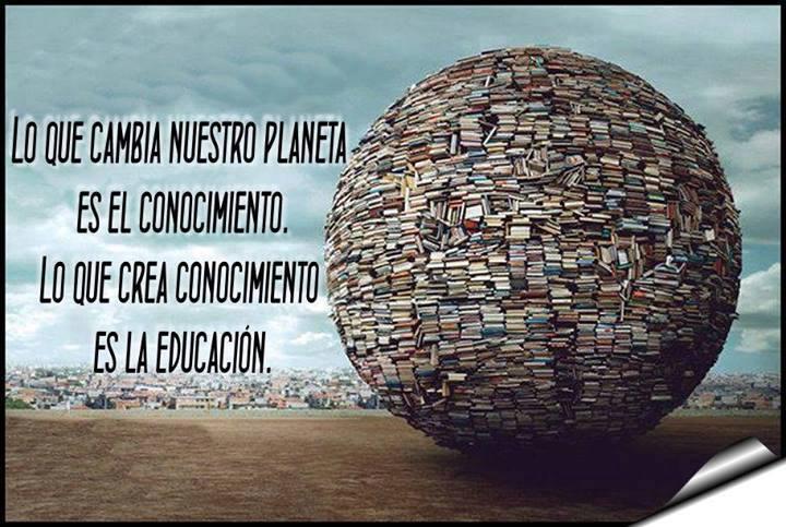 Lo que cambia nuestro planeta es el conocimiento. Lo que crea conocimiento es la educación