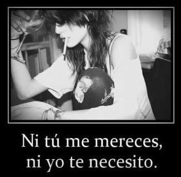 Ni tú me mereces ni yo te necesito
