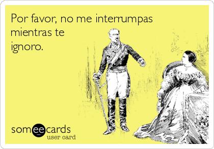 Por favor no me interrumpas mientras te ignoro