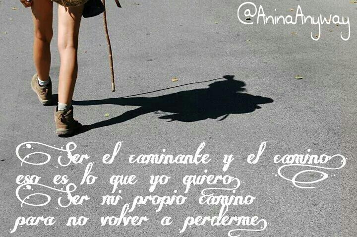 Ser el caminante y el camino eso es lo que yo quiero. Ser mi propio camino para no volver a perderme