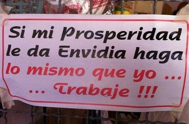 Si mi prosperidad le da envidia haga lo mismo que yo... trabaje