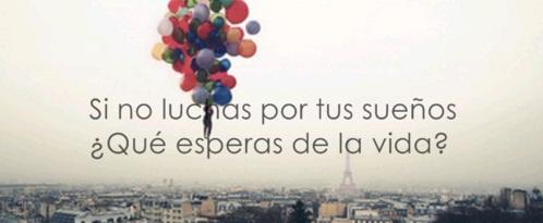 Si no luchas por tus sueños qué esperas de la vida