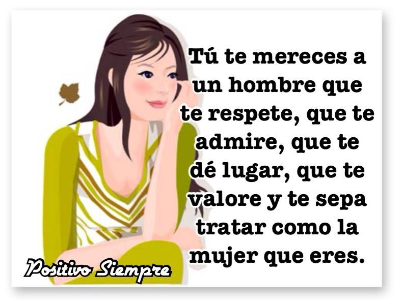 Tú te mereces a un hombre que te respete que te admire que te dé lugar que te valore y que te sepa tratar como como la mujer que eres