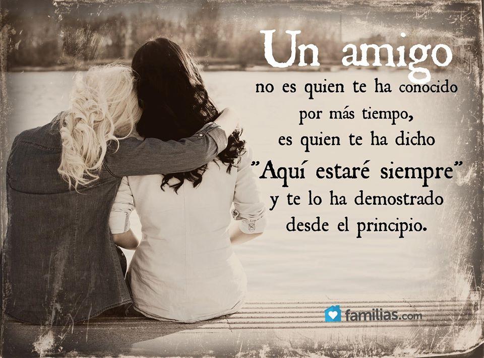 Un amigo no es quien te ha conocido por más tiempo es quien te ha dicho aquí estaré siempre y te lo ha demostrado desde el principio