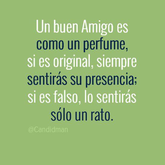 Un buen amigo es como un perfume si es original siempre sentirás su presencia si es falso lo sentirás sólo un rato