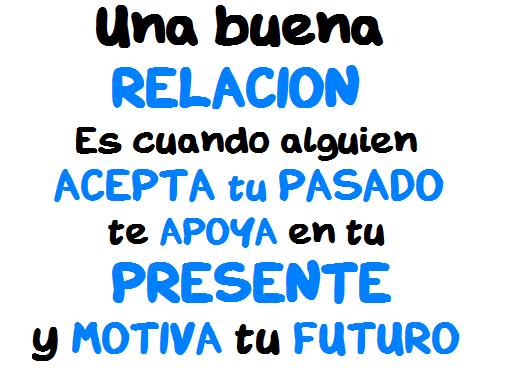 Una buena relación es cuando alguien acepta tu pasado te apoya en tu presente y motiva tu futuro