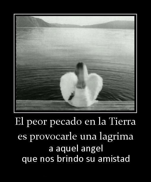 El peor pecado en la Tierra es provocarle una lágrima a aquel angel que nos brindó su amistad