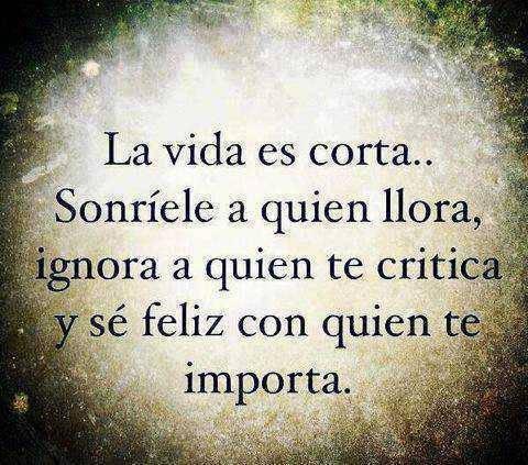La vida es corta. Sonríele a quien llora ignora a quien te critica y sé feliz con quien te importa