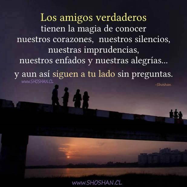 Los amigos verdaderos tienen la magia de conocer nuestros corazones nuestros silenciso nuestras imprudencias nuestros enfados y nuestras alegrías y aún así siguen a tu lado sin preguntas
