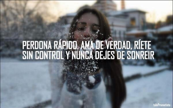 Perdona rápido ama de verdad ríete sin control y nunca dejes de sonreir