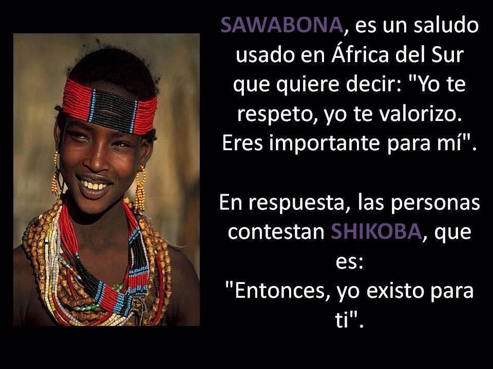 Sawabona es un saludo usado en áfrica del sur que quiere decir yo te respeto yo te valoro eres importante para mi