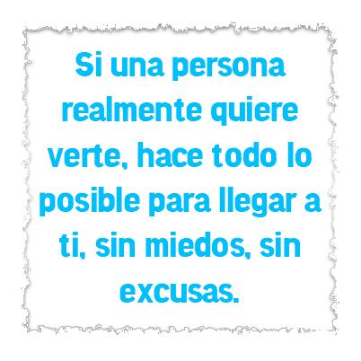 Si una persona realmente quiere verte hace todo lo posible para llegar a ti sin miedos sin excusas