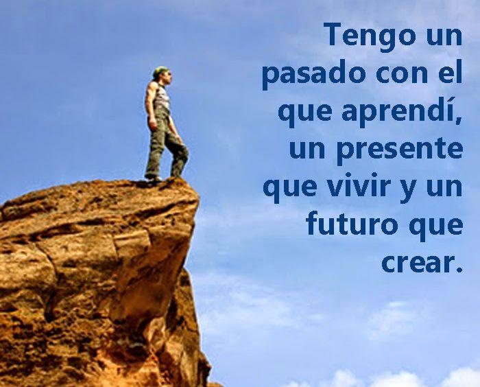 Tengo un pasado con el que aprendí un presente que vivir y un futuro que crear