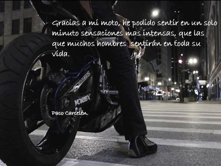 Gracias a mi moto he podido sentir en un solo minuto sensaciones más intensas que las que muchos hombres sentirán en toda su vida