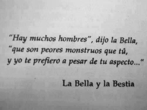Hay muchos hombres dijo la Bella que son peores monstruos que tú y yo te prefiero a pesar de tu aspecto