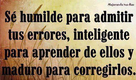 Sé humilde para admitir tus errores inteligente para aprender de ellos y maduro para corregirlos